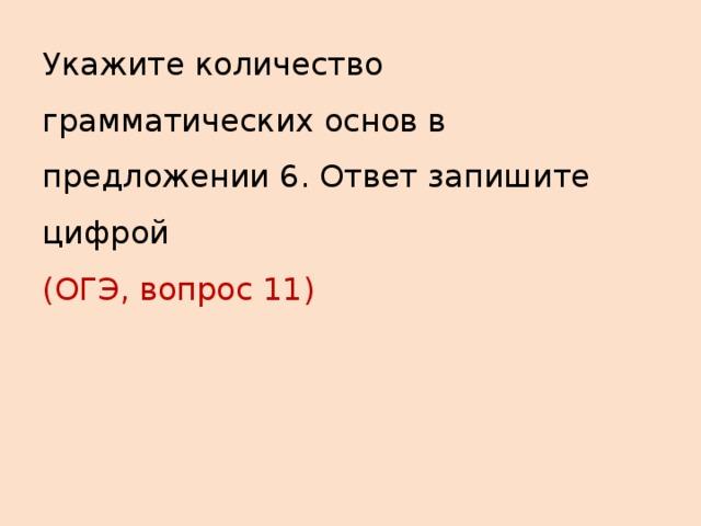 Укажите количество грамматических основ в предложении 6. Ответ запишите цифрой  (ОГЭ, вопрос 11)