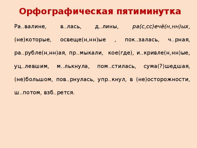 Орфографическая пятиминутка Ра..валине, в..лась, д..лины, ра(с,сс)ечё(н,нн)ых, (не)которые, освеще(н,нн)ые , пок..залась, ч..рная, ра..рубле(н,нн)ая, пр..мыкали, кое(где), и..кривле(н,нн)ые, уц..левшим, м..лькнула, пом..стилась, сума(?)шедшая, (не)большом, пов..рнулась, упр..кнул, в (не)осторожности, ш..потом, взб..рется.
