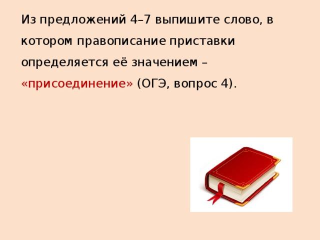 Из предложений 4–7 выпишите слово, в котором правописание приставки определяется её значением – «присоединение» (ОГЭ, вопрос 4).