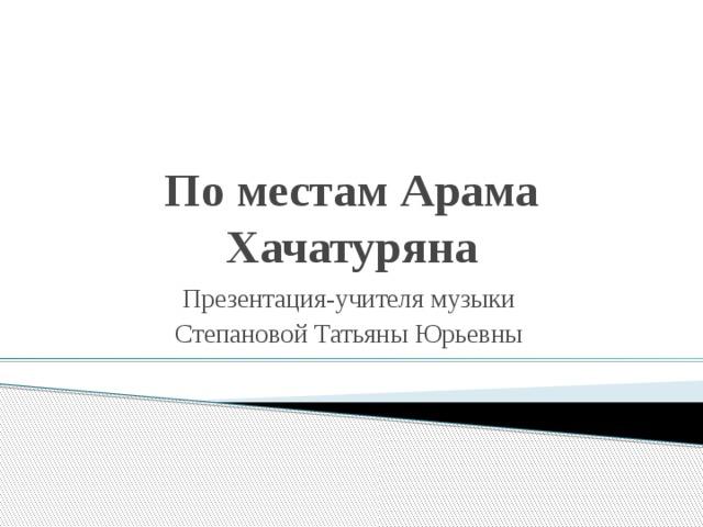 По местам Арама Хачатуряна Презентация-учителя музыки Степановой Татьяны Юрьевны