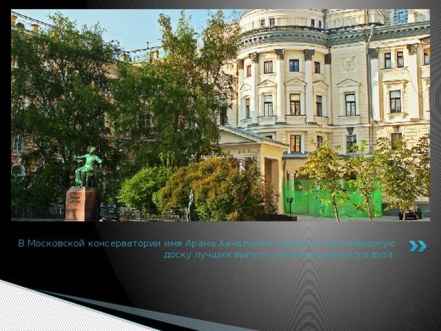 В Московской консерватории имя Арама Хачатуряна занесено на мраморную доску лучших выпускников музыкального вуза.