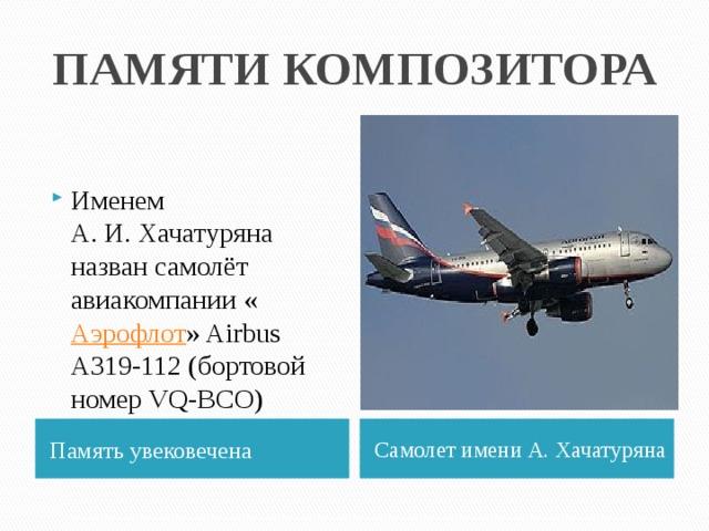 ПАМЯТИ КОМПОЗИТОРА Именем А.И.Хачатуряна назван самолёт авиакомпании « Аэрофлот » Airbus A319-112 (бортовой номер VQ-BCO) Память увековечена Самолет имени А. Хачатуряна