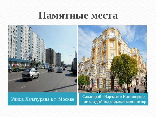 Памятные места Улица Хачатуряна в г. Москве Санаторий «Нарзан» в Кисловодске, где каждый год отдыхал композитор