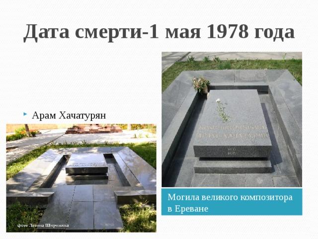 Дата смерти-1 мая 1978 года Арам Хачатурян похоронен в Пантеоне парка имени Комитаса столицы Армении Еревана. Могила великого композитора в Ереване