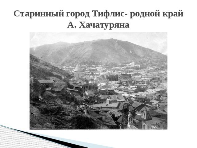 Старинный город Тифлис- родной край А. Хачатуряна