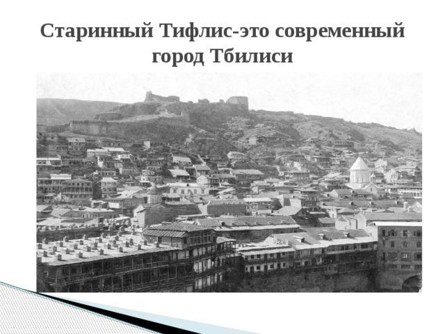 Старинный Тифлис-это современный город Тбилиси