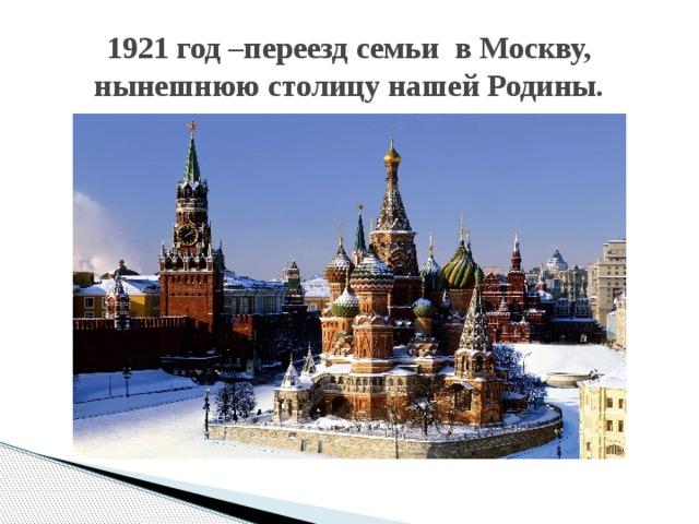 1921 год –переезд семьи в Москву, нынешнюю столицу нашей Родины.