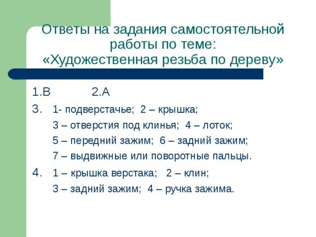 Ответы на задания  самостоятельной работы по теме:  «Художественная резьба по дереву» 1.В 2.А 3. 1- подверстачье; 2 – крышка;  3 – отверстия под клинья; 4 – лоток;  5 – передний зажим; 6 – задний зажим;  7 – выдвижные или поворотные пальцы. 4. 1 –  крышка верстака; 2 – клин;  3 – задний зажим; 4 – ручка зажима.