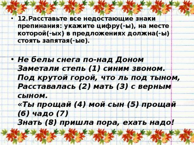 12.Расставьте все недостающие знаки препинания: укажите цифру(-ы), на месте которой(-ых) в предложениях должна(-ы) стоять запятая(-ые).   Не белы снега по-над Доном  Заметали степь (1) синим звоном.  Под крутой горой, что ль под тыном,  Расставалась (2) мать (3) с верным сыном.  «Ты прощай (4) мой сын (5) прощай (6) чадо (7)  Знать (8) пришла пора, ехать надо!