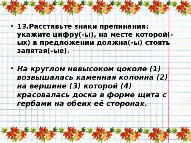 13.Расставьте знаки препинания: укажите цифру(-ы), на месте которой(-ых) в предложении должна(-ы) стоять запятая(-ые).   На круглом невысоком цоколе (1) возвышалась каменная колонна (2) на вершине (3) которой (4) красовалась доска в форме щита с гербами на обеих её сторонах.