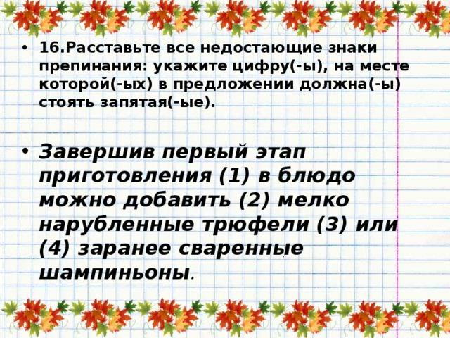 16.Расставьте все недостающие знаки препинания: укажите цифру(-ы), на месте которой(-ых) в предложении должна(-ы) стоять запятая(-ые).   Завершив первый этап приготовления (1) в блюдо можно добавить (2) мелко нарубленные трюфели (3) или (4) заранее сваренные шампиньоны .