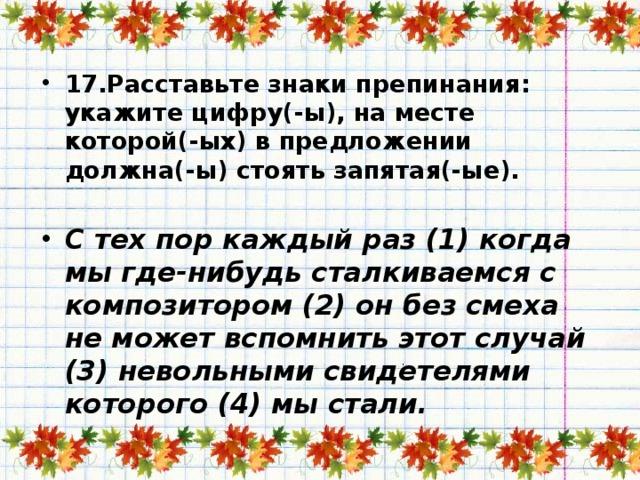 17.Расставьте знаки препинания: укажите цифру(-ы), на месте которой(-ых) в предложении должна(-ы) стоять запятая(-ые).   С тех пор каждый раз (1) когда мы где-нибудь сталкиваемся с композитором (2) он без смеха не может вспомнить этот случай (3) невольными свидетелями которого (4) мы стали.