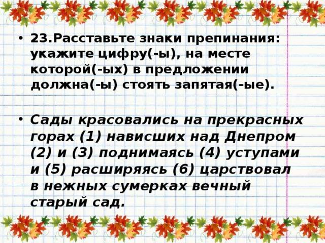 23.Расставьте знаки препинания: укажите цифру(-ы), на месте которой(-ых) в предложении должна(-ы) стоять запятая(-ые).   Сады красовались на прекрасных горах (1) нависших над Днепром (2) и (3) поднимаясь (4) уступами и (5) расширяясь (6) царствовал в нежных сумерках вечный старый сад.