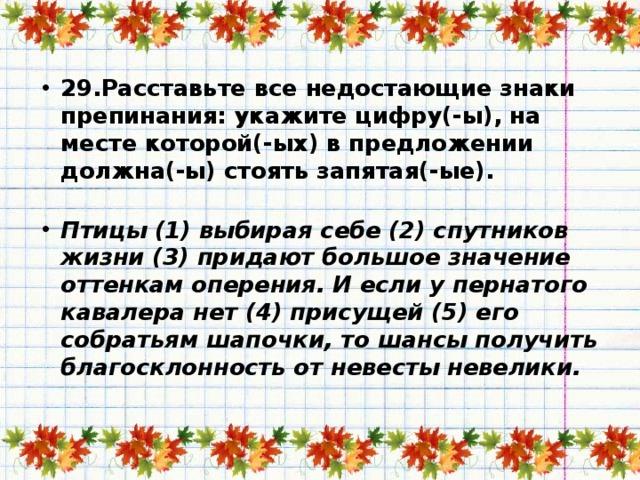 29.Расставьте все недостающие знаки препинания: укажите цифру(-ы), на месте которой(-ых) в предложении должна(-ы) стоять запятая(-ые).   Птицы (1) выбирая себе (2) спутников жизни (3) придают большое значение оттенкам оперения. И если у пернатого кавалера нет (4) присущей (5) его собратьям шапочки, то шансы получить благосклонность от невесты невелики.
