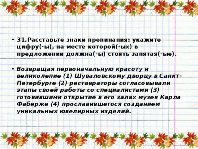 31.Расставьте знаки препинания: укажите цифру(-ы), на месте которой(-ых) в предложении должна(-ы) стоять запятая(-ые).   Возвращая первоначальную красоту и великолепие (1) Шуваловскому дворцу в Санкт-Петербурге (2) реставраторы согласовывали этапы своей работы со специалистами (3) готовившими открытие в его залах музея Карла Фаберже (4) прославившегося созданием уникальных ювелирных изделий.