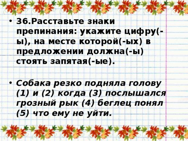 36.Расставьте знаки препинания: укажите цифру(-ы), на месте которой(-ых) в предложении должна(-ы) стоять запятая(-ые).   Собака резко подняла голову (1) и (2) когда (3) послышался грозный рык (4) беглец понял (5) что ему не уйти.