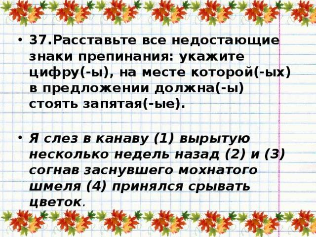 37.Расставьте все недостающие знаки препинания: укажите цифру(-ы), на месте которой(-ых) в предложении должна(-ы) стоять запятая(-ые).   Я слез в канаву (1) вырытую несколько недель назад (2) и (3) согнав заснувшего мохнатого шмеля (4) принялся срывать цветок .