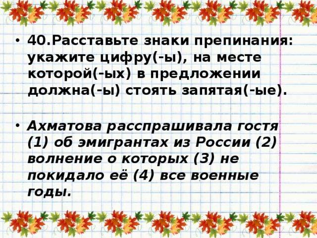 40.Расставьте знаки препинания: укажите цифру(-ы), на месте которой(-ых) в предложении должна(-ы) стоять запятая(-ые).   Ахматова расспрашивала гостя (1) об эмигрантах из России (2) волнение о которых (3) не покидало её (4) все военные годы.