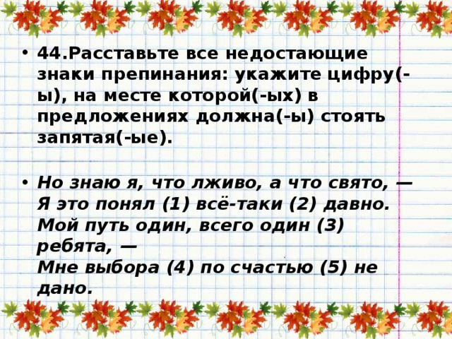 44.Расставьте все недостающие знаки препинания: укажите цифру(-ы), на месте которой(-ых) в предложениях должна(-ы) стоять запятая(-ые).   Но знаю я, что лживо, а что свято, —  Я это понял (1) всё-таки (2) давно.  Мой путь один, всего один (3) ребята, —  Мне выбора (4) по счастью (5) не дано.
