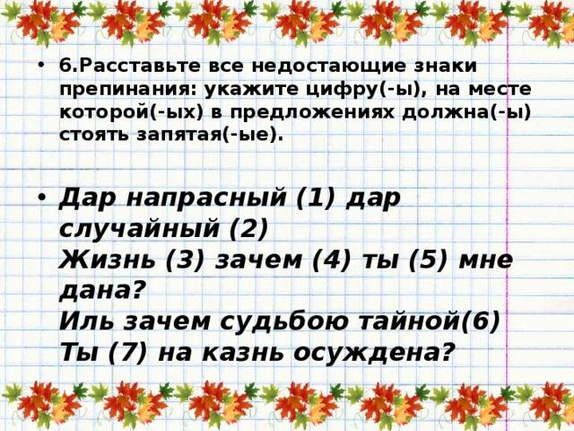 6.Расставьте все недостающие знаки препинания: укажите цифру(-ы), на месте которой(-ых) в предложениях должна(-ы) стоять запятая(-ые).   Дар напрасный (1) дар случайный (2)  Жизнь (3) зачем (4) ты (5) мне дана?  Иль зачем судьбою тайной(6)  Ты (7) на казнь осуждена?