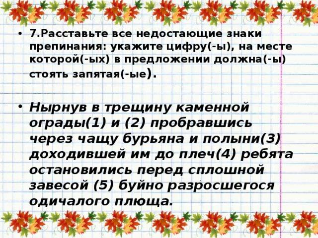 7.Расставьте все недостающие знаки препинания: укажите цифру(-ы), на месте которой(-ых) в предложении должна(-ы) стоять запятая(-ые ).   Нырнув в трещину каменной ограды(1) и (2) пробравшись через чащу бурьяна и полыни(3) доходившей им до плеч(4) ребята остановились перед сплошной завесой (5) буйно разросшегося одичалого плюща.