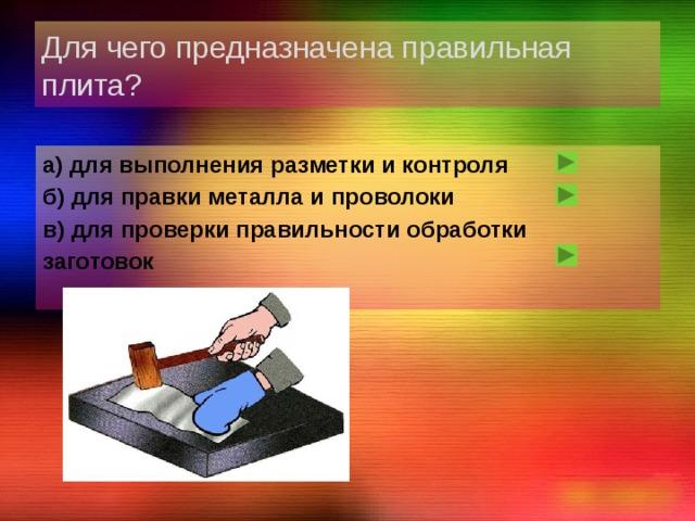 Для чего предназначена правильная плита? а) для выполнения разметки и контроля б) для правки металла и проволоки в) для проверки правильности обработки заготовок