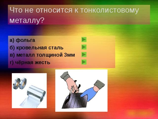 Что не относится к тонколистовому металлу?  а) фольга б) кровельная сталь в) металл толщиной 3мм г) чёрная жесть