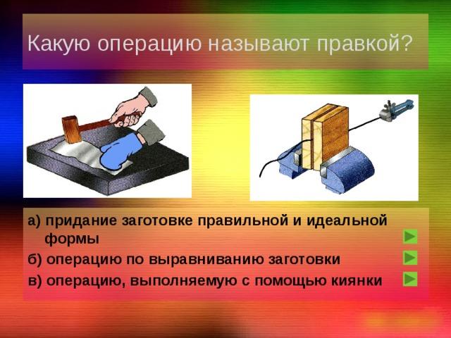 Какую операцию называют правкой? а) придание заготовке правильной и идеальной формы б) операцию по выравниванию заготовки в) операцию, выполняемую с помощью киянки