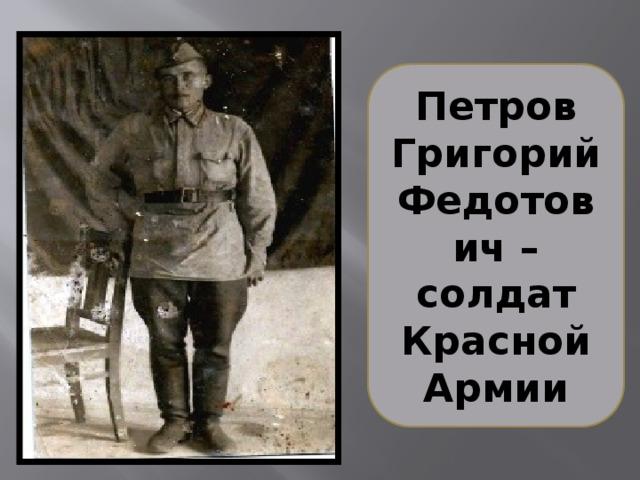 Петров Григорий Федотович – солдат Красной Армии Ушёл на фронт в 1941 году. В звании рядового до 1944 года воевал на Ленинградском фронте.