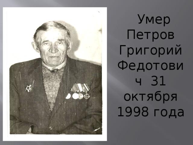 Умер Петров Григорий Федотович 31 октября 1998 года