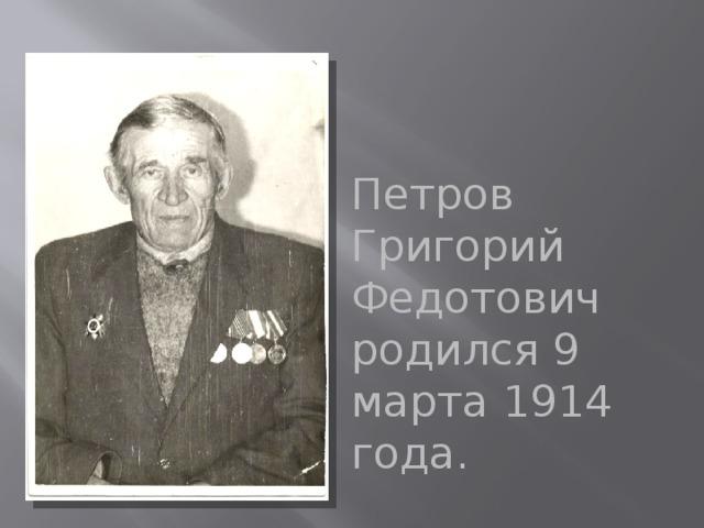 Петров Григорий Федотович родился 9 марта 1914 года.