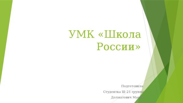 УМК «Школа России» Подготовила: Студентка Ш-21 группы Долматович Мария