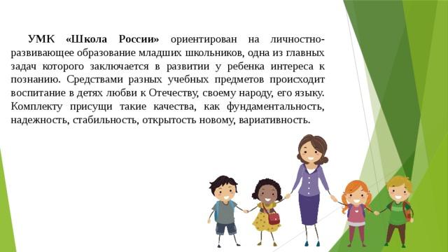 УМК «Школа России» ориентирован на личностно-развивающее образование младших школьников, одна из главных задач которого заключается в развитии у ребенка интереса к познанию. Средствами разных учебных предметов происходит воспитание в детях любви к Отечеству, своему народу, его языку. Комплекту присущи такие качества, как фундаментальность, надежность, стабильность, открытость новому, вариативность.