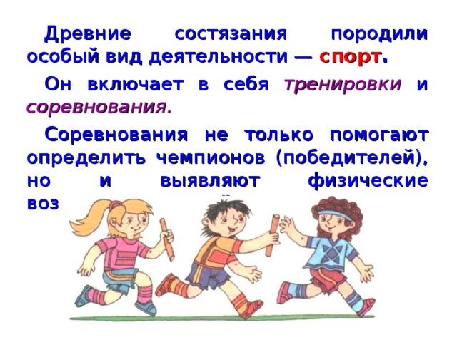 Древние состязания породили особый вид деятельности — спорт . Он  включает в себя тренировки  и соревнования. Соревнования не только помогают определить чемпионов (победителей), но и выявляют физические возможности людей.