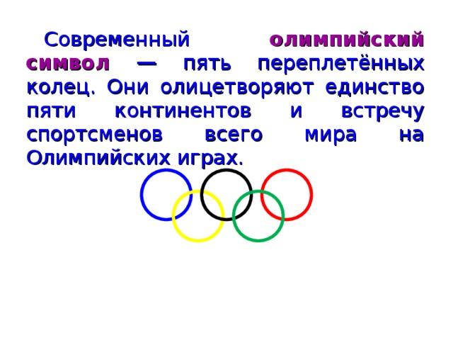 Современный олимпийский символ — пять переплетённых колец. Они олицетворяют единство пяти континентов и встречу спортсменов всего мира на Олимпийских играх.