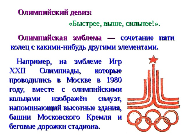 Олимпийский девиз:     «Быстрее, выше, сильнее!».   Олимпийская эмблема — сочетание пяти колец с какими-нибудь другими элементами. Например, на эмблеме Игр XXII Олимпиады, которые проводились в Москве в 1980 году, вместе с олимпийскими кольцами изображён силуэт, напоминающий высотные здания, башни Московского Кремля и беговые дорожки стадиона.