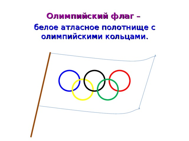 Олимпийский флаг – белое атласное полотнище с олимпийскими кольцами.