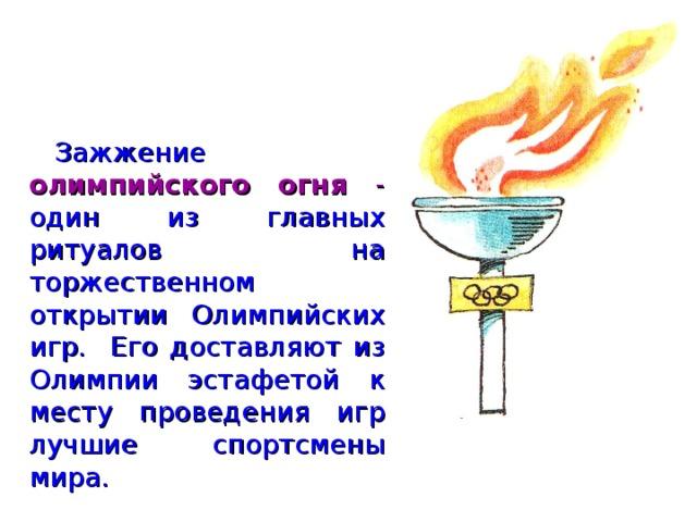 Зажжение олимпийского огня - один из главных ритуалов на торжественном открытии Олимпийских игр.  Его доставляют из Олимпии эстафетой к месту проведения игр лучшие спортсмены мира.