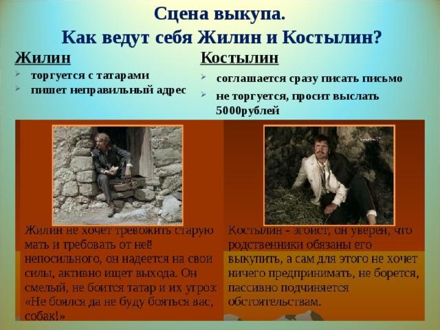 Сцена выкупа.  Как ведут себя Жилин и Костылин? Жилин торгуется с татарами пишет неправильный адрес Костылин соглашается сразу писать письмо не торгуется, просит выслать 5000рублей