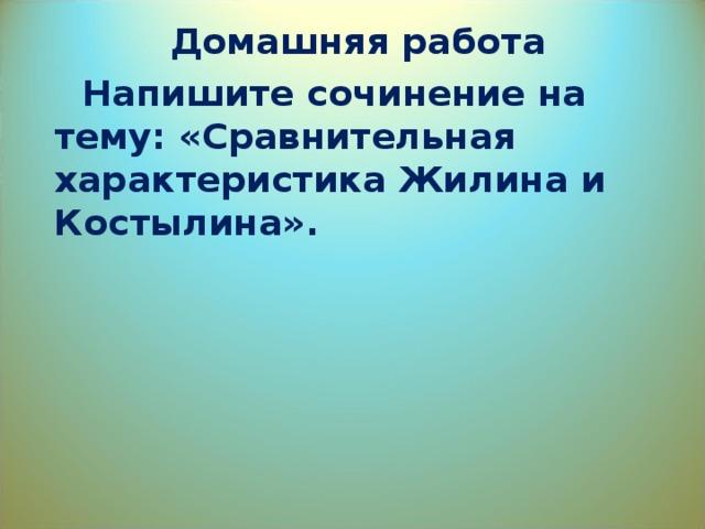 Домашняя работа  Напишите сочинение на тему: «Сравнительная характеристика Жилина и Костылина».