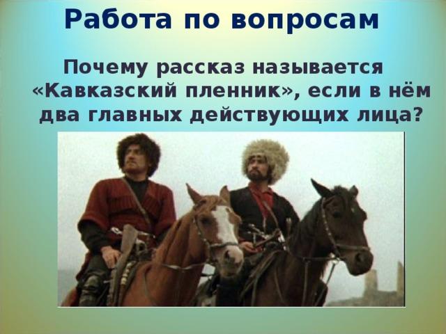 Работа по вопросам Почему рассказ называется «Кавказский пленник», если в нём два главных действующих лица?