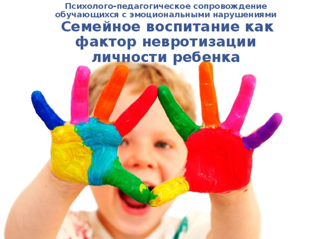 Психолого-педагогическое сопровождение обучающихся с эмоциональными нарушениями  Семейное воспитание как фактор невротизации личности ребенка