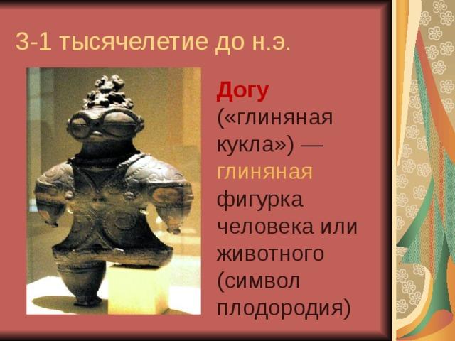 3-1 тысячелетие до н.э. Догу («глиняная кукла»)— глиняная фигурка человека или животного (символ плодородия)