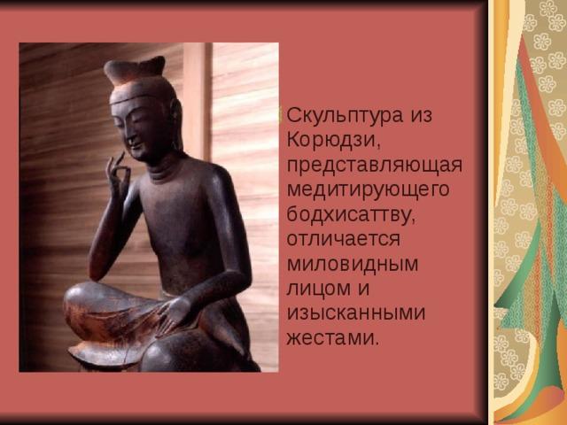 Скульптура из Корюдзи, представляющая медитирующего бодхисаттву, отличается миловидным лицом и изысканными жестами.