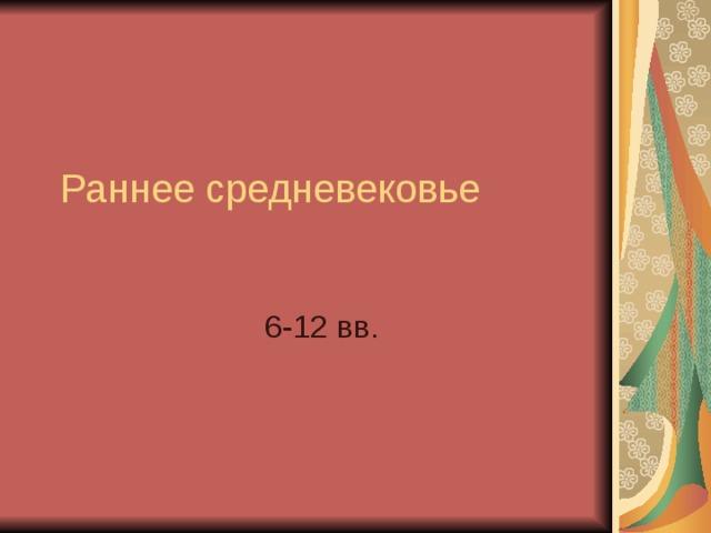 Раннее средневековье 6-12 вв.