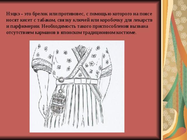 Нэцкэ - это брелок или противовес, с помощью которого на поясе носят кисет с табаком, связку ключей или коробочку для лекарств и парфюмерии. Необходимость такого приспособления вызвана отсутствием карманов в японском традиционном костюме.