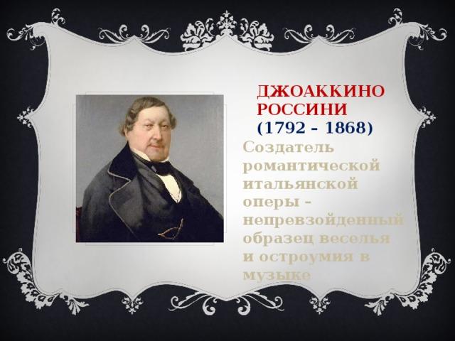 Джоаккино Россини  (1792 – 1868) Создатель романтической итальянской оперы – непревзойденный образец веселья и остроумия в музыке