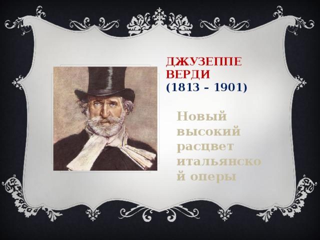 Джузеппе  Верди  (1813 – 1901) Новый высокий расцвет итальянской оперы
