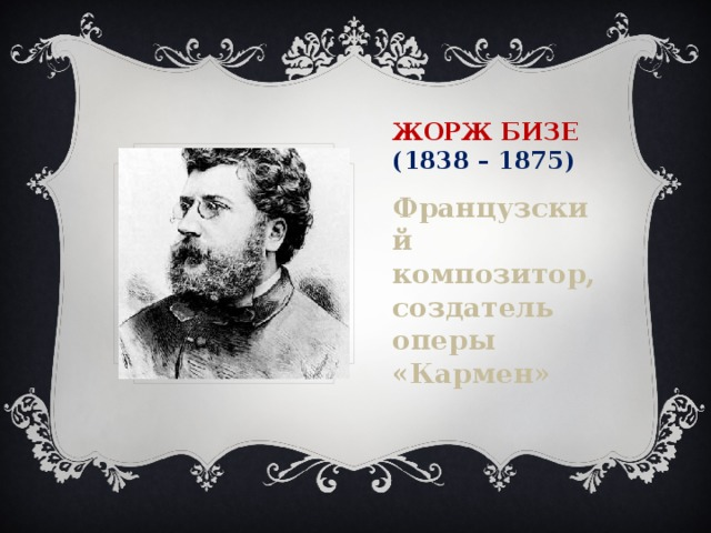Жорж Бизе  (1838 – 1875) Французский композитор, создатель оперы «Кармен»