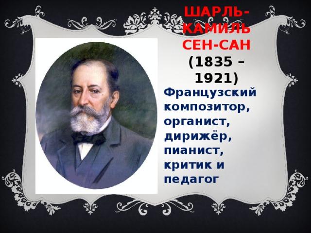 ШАРЛЬ-КАМИЛЬ  СЕН-САН  (1835 – 1921) Французский композитор, органист, дирижёр, пианист, критик и педагог